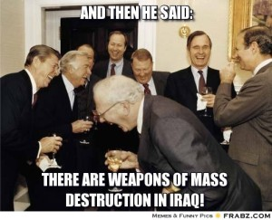 frabz-And-then-he-said-there-are-weapons-of-mass-destruction-in-iraq-587f0d